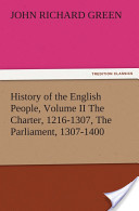 History of the English People, Volume II The Charter, 1216-1307, The Parliament, 1307-1400
