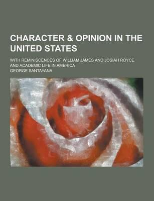 Character & Opinion in the United States; With Reminiscences of William James and Josiah Royce and Academic Life in America