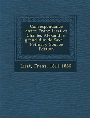 Correspondance Entre Franz Liszt Et Charles Alexandre, Grand-Duc de Saxe - Primary Source Edition