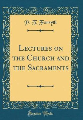 Lectures on the Church and the Sacraments (Classic Reprint)
