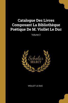 Catalogue Des Livres Composant La Bibliothèque Poétique de M. Viollet Le Duc; Volume 2