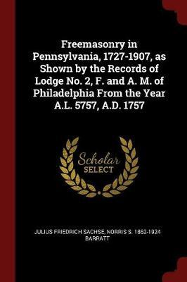Freemasonry in Pennsylvania, 1727-1907, as Shown by the Records of Lodge No. 2, F. and A. M. of Philadelphia from the Year A.L. 5757, A.D. 1757