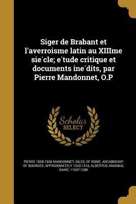 Siger de Brabant Et L'Averroi Sme Latin Au Xiiime Sie Cle; E Tude Critique Et Documents Ine Dits, Par Pierre Mandonnet, O.P