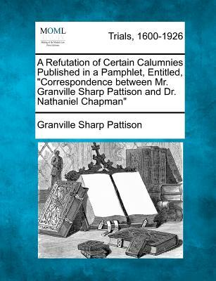 """A Refutation of Certain Calumnies Published in a Pamphlet, Entitled, """"Correspondence Between Mr. Granville Sharp Pattison and Dr. Nathaniel Chapman"""""""