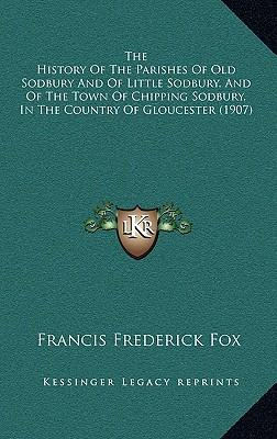 The History of the Parishes of Old Sodbury and of Little Sodbury, and of the Town of Chipping Sodbury, in the Country of Gloucester (1907)