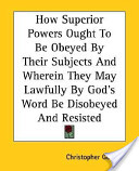 How Superior Powers Ought to Be Obeyed by Their Subjects and Wherein They May Lawfully by God's Word Be Disobeyed and Resisted
