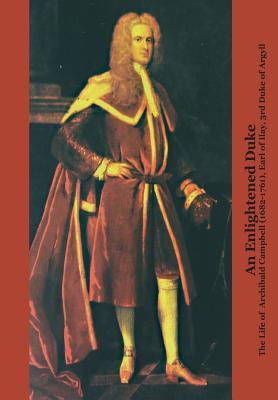 An Enlightened Duke the Life of Archibald Campbell (1682-1761), Earl of Ilay, 3rd Duke of Argyll