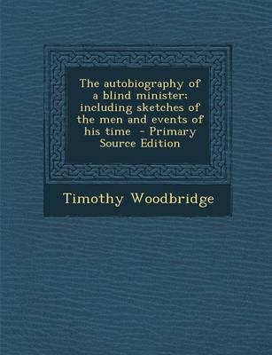 The Autobiography of a Blind Minister; Including Sketches of the Men and Events of His Time - Primary Source Edition