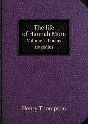 The Life of Hannah More Volume 2. Poems Tragedies