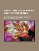 Behind the Veil in Persia and Turkish Arabia; An Account of an Englishwoman's Eight Years' Residence Amongst the Women of the East
