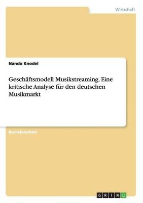 Geschäftsmodell Musikstreaming. Eine kritische Analyse für den deutschen Musikmarkt