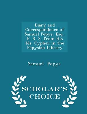 Diary and Correspondence of Samuel Pepys, Esq, F. R. S. from His Ms. Cypher in the Pepysian Library - Scholar's Choice Edition