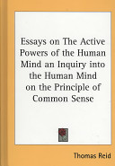 Essays on the Active Powers of the Human Mind an Inquiry Into the Human Mind on the Principle of Common Sense