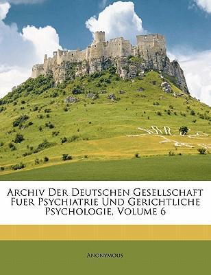 Archiv Der Deutschen Gesellschaft Fuer Psychiatrie Und Gerichtliche Psychologie, Volume 6