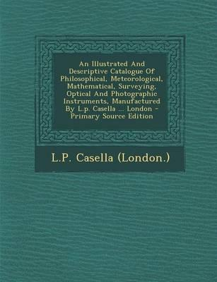 An Illustrated and Descriptive Catalogue of Philosophical, Meteorological, Mathematical, Surveying, Optical and Photographic Instruments, Manufactured by L.P. Casella ... London