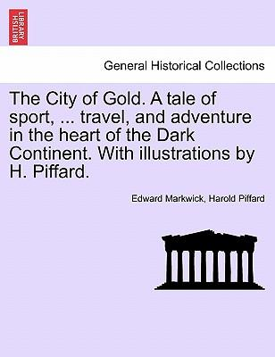 The City of Gold. A tale of sport, ... travel, and adventure in the heart of the Dark Continent. With illustrations by H. Piffard.