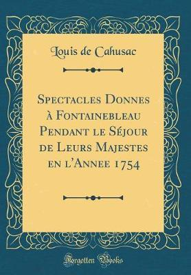 Spectacles Donnés à Fontainebleau Pendant le Séjour de Leurs Majestés en l'Année 1754 (Classic Reprint)