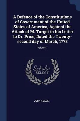 A Defence of the Constitutions of Government of the United States of America, Against the Attack of M. Turgot in His Letter to Dr. Price, Dated the Tw