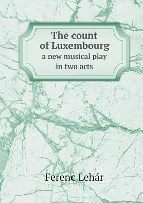The Count of Luxembourg a New Musical Play in Two Acts