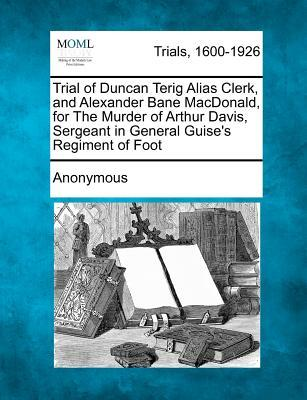 Trial of Duncan Terig Alias Clerk, and Alexander Bane MacDonald, for the Murder of Arthur Davis, Sergeant in General Guise's Regiment of Foot