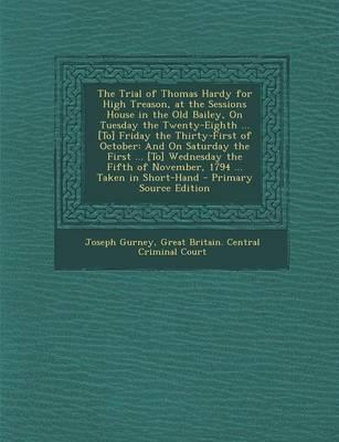 The Trial of Thomas Hardy for High Treason, at the Sessions House in the Old Bailey, on Tuesday the Twenty-Eighth [To] Friday the Thirty-First of of November, 1794 Taken in Short-Hand