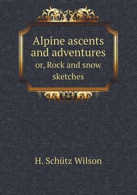 Alpine Ascents and Adventures Or, Rock and Snow Sketches