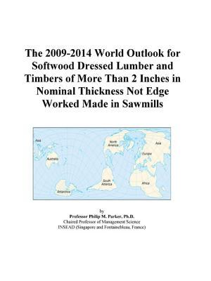 The 2009-2014 World Outlook for Softwood Dressed Lumber and Timbers of More Than 2 Inches in Nominal Thickness Not Edge Worked Made in Sawmills