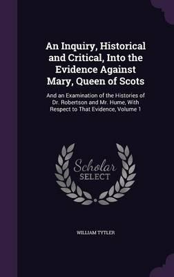 An Inquiry, Historical and Critical, Into the Evidence Against Mary, Queen of Scots