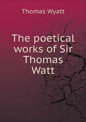 The Poetical Works of Sir Thomas Watt