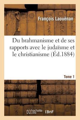 Du Brahmanisme et de Ses Rapports avec le Judaïsme et le Christianisme. Tome 1