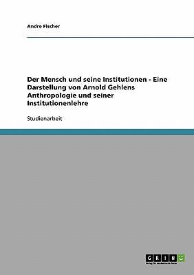 Der Mensch und seine Institutionen - Eine Darstellung von Arnold Gehlens Anthropologie und seiner Institutionenlehre