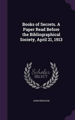 Books of Secrets. a Paper Read Before the Bibliographical Society, April 21, 1913