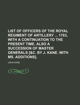 List of Officers of the Royal Regiment of Artillery 1763, with a Continuation to the Present Time. Also a Succession of Master Generals [&C. by J. Kane. with Ms. Additions].