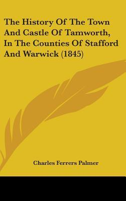The History of the Town and Castle of Tamworth, in the Counties of Stafford and Warwick