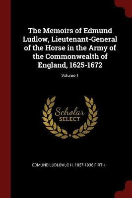The Memoirs of Edmund Ludlow, Lieutenant-General of the Horse in the Army of the Commonwealth of England, 1625-1672; Volume 1