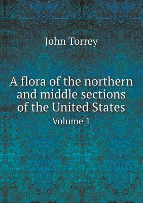 A Flora of the Northern and Middle Sections of the United States Volume 1