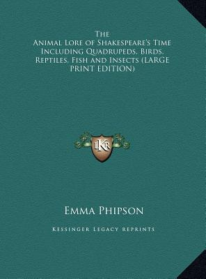 The Animal Lore of Shakespeare's Time Including Quadrupeds, Birds, Reptiles, Fish and Insects (LARGE PRINT EDITION)