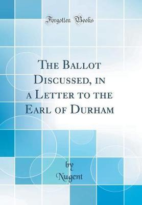 The Ballot Discussed, in a Letter to the Earl of Durham (Classic Reprint)