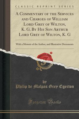 A Commentary of the Services and Charges of William Lord Grey of Wilton, K. G. By His Son Arthur Lord Grey of Wilton, K. G