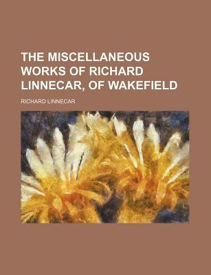 The Miscellaneous Works of Richard Linnecar, of Wakefield