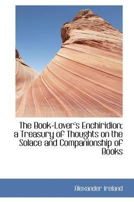 The Book-Lover's Enchiridion; A Treasury of Thoughts on the Solace and Companionship of Books