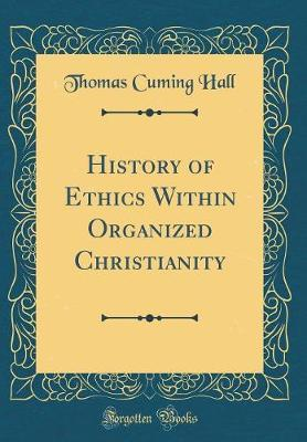 History of Ethics Within Organized Christianity (Classic Reprint)