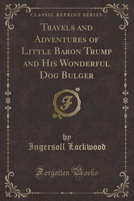 Travels and Adventures of Little Baron Trump and His Wonderful Dog Bulger (Classic Reprint)