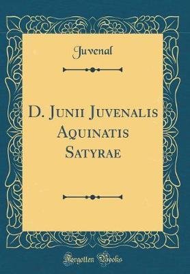 D. Junii Juvenalis Aquinatis Satyrae (Classic Reprint)