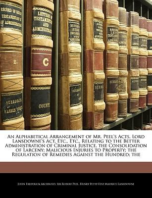 An  Alphabetical Arrangement of Mr. Peel's Acts, Lord Lansdowne's ACT, Etc., Etc., Relating to the Better Administration of Criminal Justice, the Cons