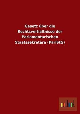 Gesetz über die Rechtsverhältnisse der Parlamentarischen Staatssekretäre (ParlStG)