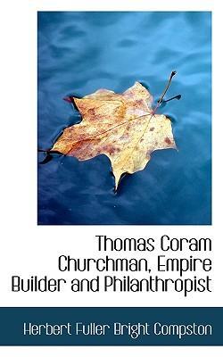 Thomas Coram Churchman, Empire Builder and Philanthropist