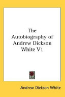 The Autobiography of Andrew Dickson White V1