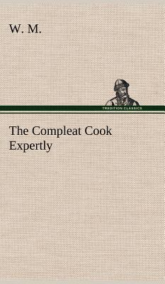 The Compleat Cook Expertly Prescribing the Most Ready Wayes, Whether Italian, Spanish or French, for Dressing of Flesh and Fish, Ordering Of Sauces or Making of Pastry
