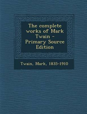 The Complete Works of Mark Twain - Primary Source Edition